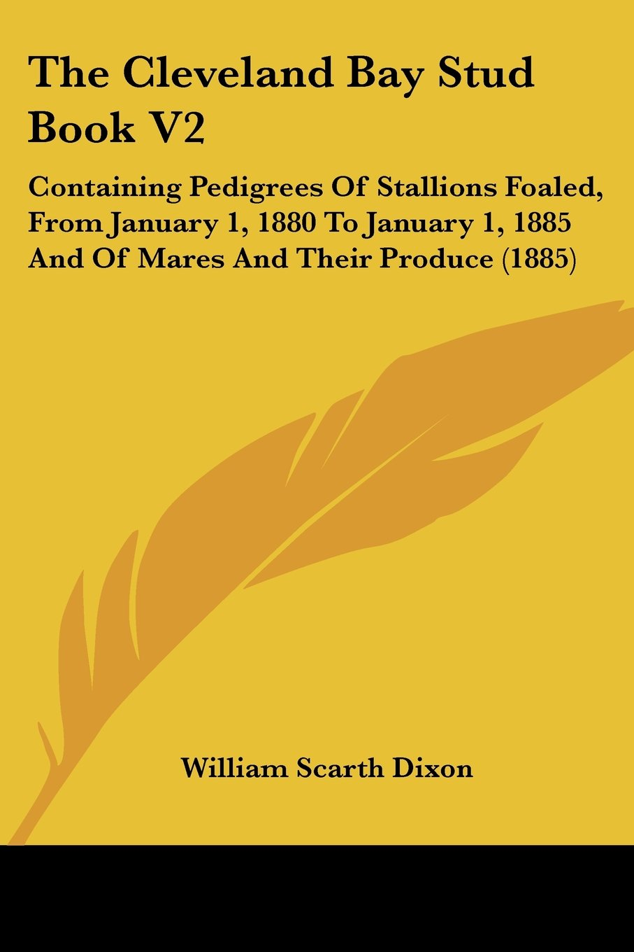 Download The Cleveland Bay Stud Book V2: Containing Pedigrees Of Stallions Foaled, From January 1, 1880 To January 1, 1885 And Of Mares And Their Produce (1885) PDF
