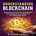 Understanding Blockchain: Explore the Full-Circle Effect Blockchain Technology Has on the World and Our Future Generations Audiobook by Richard Daniel Narrated by Kelly Rhodes