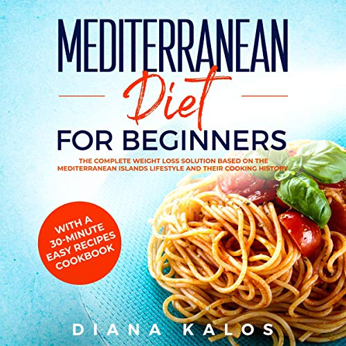 Mediterranean Diet for Beginners: The Complete Weight Loss Solution Based on the Mediterranean Islands Lifestyle and Their Cooking History with a 30-Minute Easy Recipes Cookbook by Diana Kalos