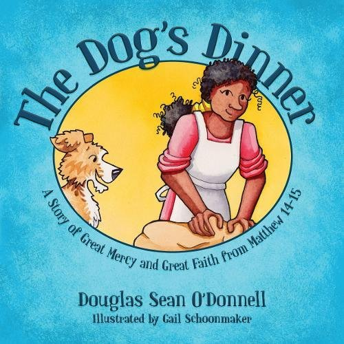 The Dog's Dinner: A Story of Great Mercy and Great Faith from Matthew 14-15 (Not Just A Story)