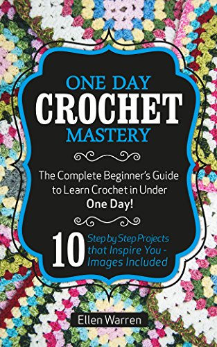 CROCHET: ONE DAY CROCHET MASTERY: The Complete Beginner's Guide to Learn Crochet in Under 1 Day! - 10 Step by Step Projects That Inspire You – Images Included by [Warren, Ellen]