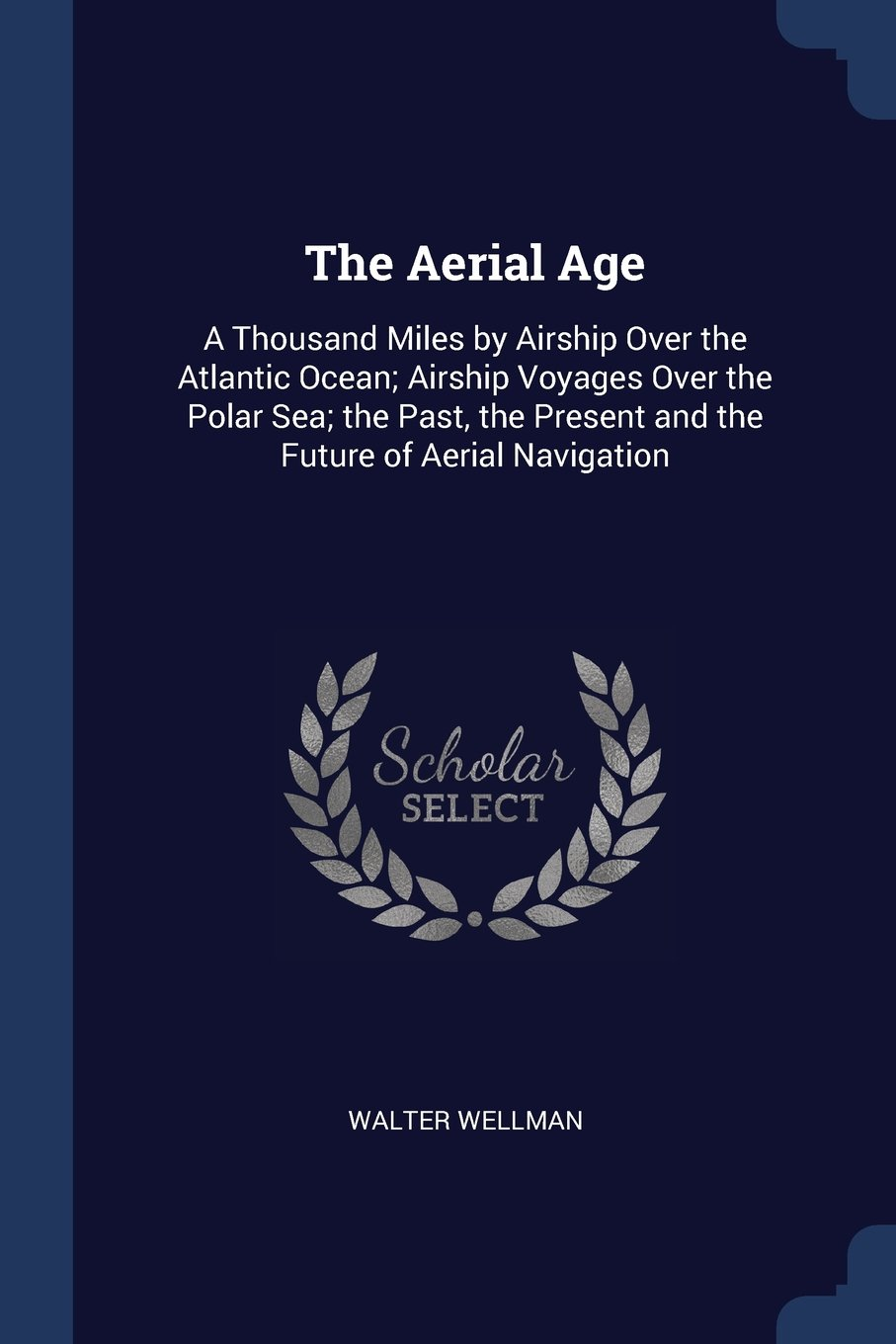 Read Online The Aerial Age: A Thousand Miles by Airship Over the Atlantic Ocean; Airship Voyages Over the Polar Sea; the Past, the Present and the Future of Aerial Navigation ebook