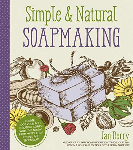 Simple & Natural Soapmaking: Create 100% Pure and Beautiful Soaps with The Nerdy Farm Wifes Easy Recipes and Techniques