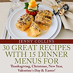 30 Great Recipes with 15 Dinner Menus for Thanksgiving, Christmas, New Year, Valentine's Day , & Easter!