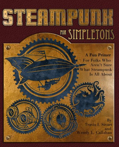 Steampunk For Simpletons: A Fun Primer For Folks Who Aren't Sure What Steampunk Is All About