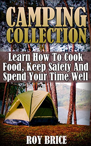 Camping Collection: Learn How To Cook Food, Keep Safety And Spend Your Time Well