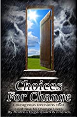 Choices for Change: Courageous Decisions That Continue to Change Lives Kindle Edition