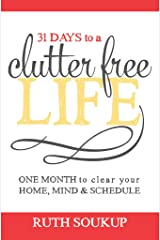 31 Days To A Clutter Free Life: One Month to Clear Your Home, Mind & Schedule Kindle Edition