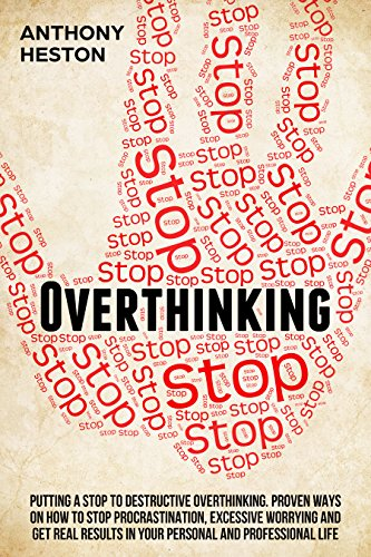 Overthinking: Putting a STOP to Destructive Overthinking. Proven Ways to Stop Procrastination, Excessive Worrying and get Real Results in your Personal and Professional Life. (Fastlane to Success) (Best Way To Get Rid Of Negative Thoughts)