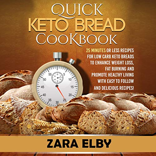 Quick Keto Bread Cookbook: 25 Minutes or Less Recipes for Low Carb Keto Breads to Enhance Weight Loss, Fat Burning and Promote Healthy Living with Easy to Follow and Delicious Recipes! by Zara Elby