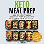 Keto Meal Prep: Complete Beginner's Guide To Save Time And Eat Healthier With Batch Cooking For The Ketogenic Diet | Elizabeth Wells