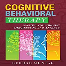 Cognitive Behavioral Therapy: Master Your Brain, Depression And Anxiety (Anxiety, Happiness, Cognitive Therapy, Psychology, Depression, Cognitive Psychology, CBT) Audiobook by George Muntau Narrated by Commodore James