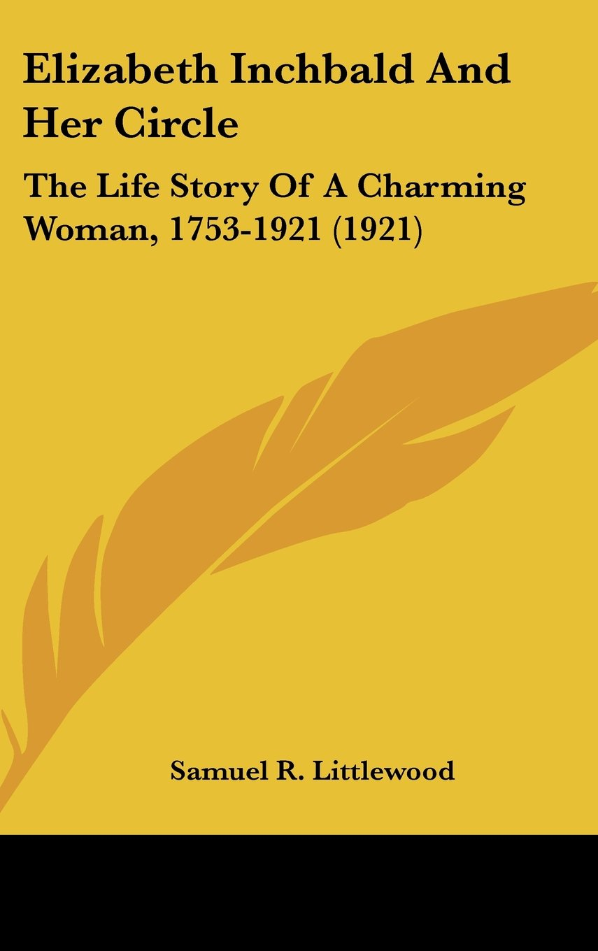 Elizabeth Inchbald And Her Circle: The Life Story Of A Charming Woman, 1753-1921 (1921)