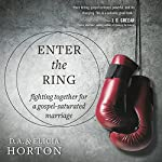 Enter the Ring: Fighting Together for a Gospel-Saturated Marriage | D. A. Horton,Elicia Horton