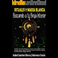 Rituales y Magia Blanca. Buscando a tu Bruja interior: Sube tu nivel de vibración, atrae la prosperidad, amor, trabajo…