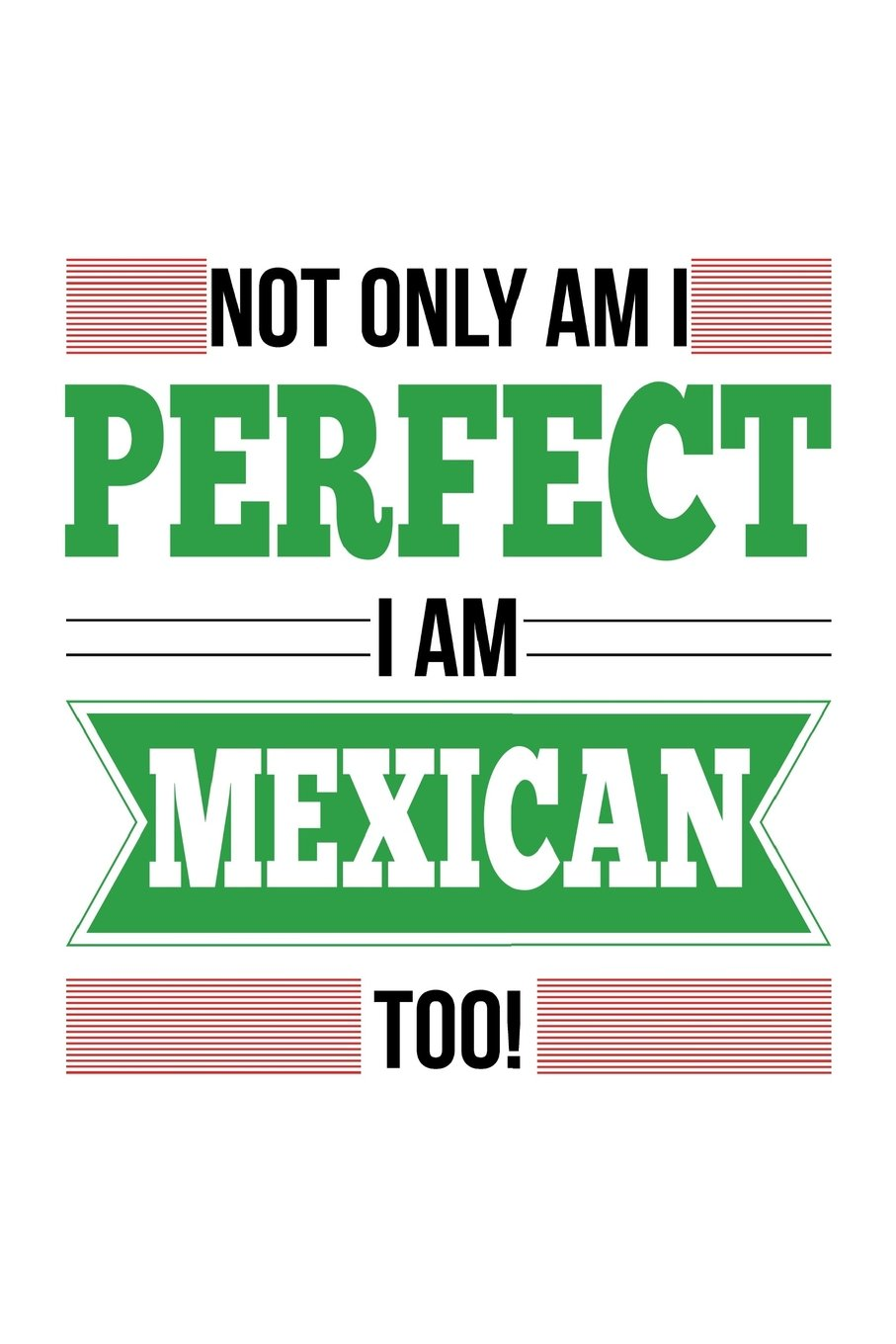 Download Not Only Am I Perfect I Am Mexican Too!: Mexico Proud Notebook Gift pdf epub