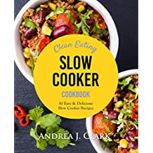 Clean Eating Slow Cooker: 50 Easy & Delicious Clean Eating Slow Cooker Recipes