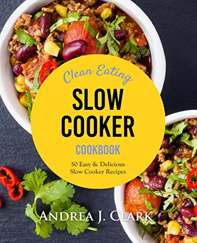 Clean Eating Slow Cooker: 50 Easy & Delicious Clean Eating Slow Cooker Recipes by Andrea J. Clark