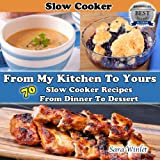 From My Kitchen To Yours (Slow Cooker Recipes From Dinner To Dessert)