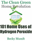 101 Home Uses of Hydrogen Peroxide: The Clean Green Home Revolution