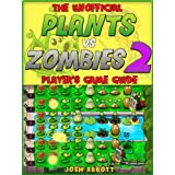 THE UNOFFICIAL PLANTS VS ZOMBIES 2 PLAYER'S GAME GUIDE