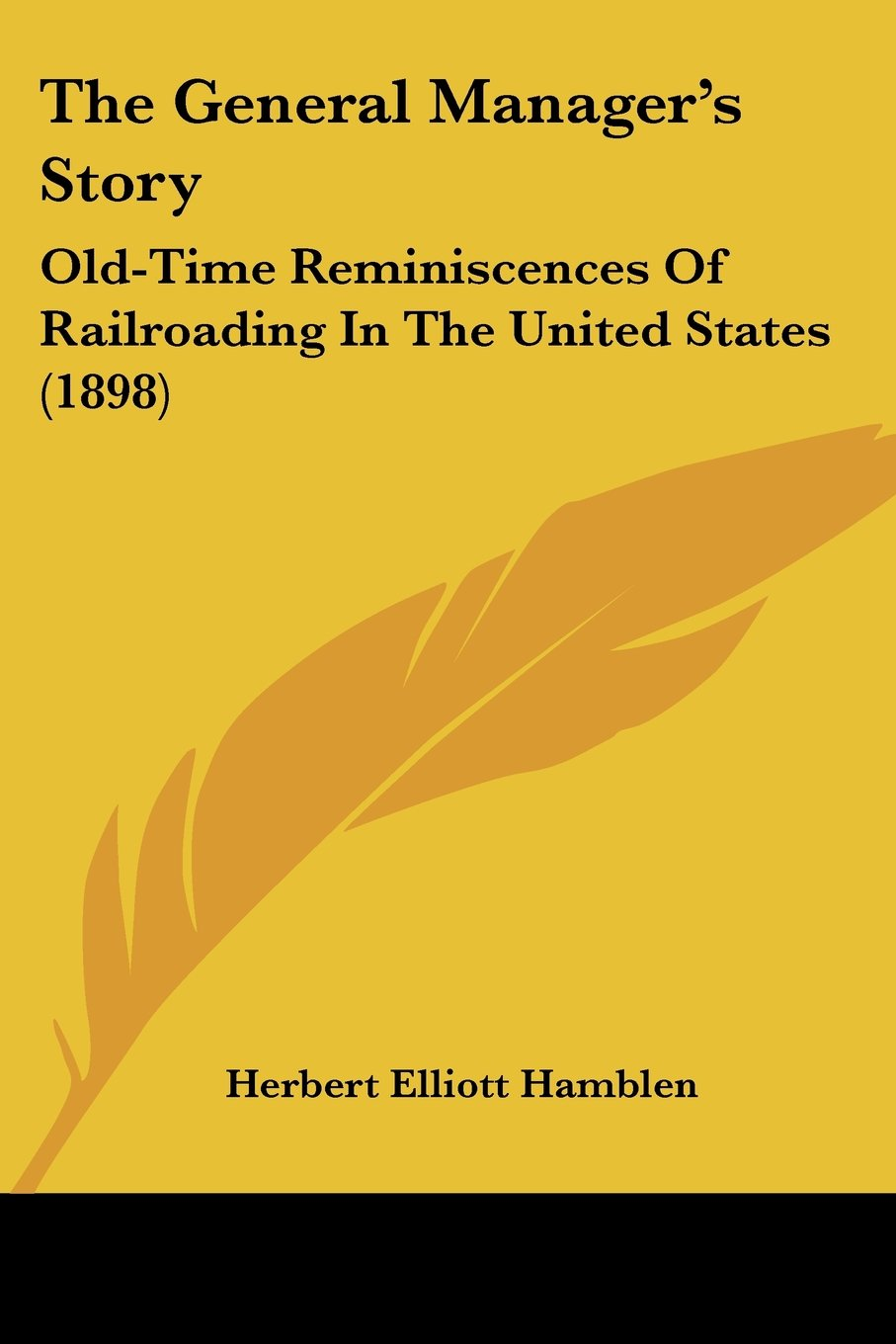 The General Manager's Story: Old-Time Reminiscences Of Railroading In The United States (1898)
