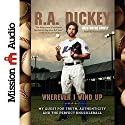 Wherever I Wind Up: My Quest for Truth, Authenticity and the Perfect Knuckleball Audiobook by R. A. Dickey, Wayne Coffey Narrated by Ben Hunter