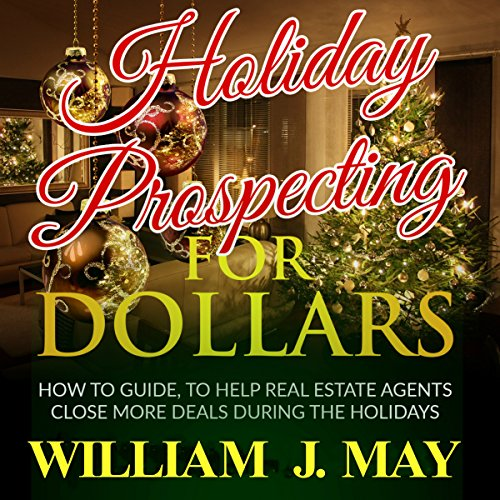 Holiday Prospecting for Dollars: How-To Guide to Help Real Estate Agents Close More Deals During the Holidays (Holiday Success Series, Volume 1)