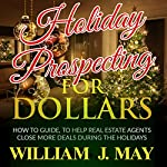 Holiday Prospecting for Dollars: How-To Guide to Help Real Estate Agents Close More Deals During the Holidays (Holiday Success Series, Volume 1) | William May