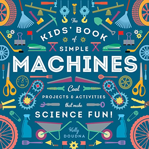 The Kids' Book of Simple Machines: Cool Projects & Activities that Make Science Fun!