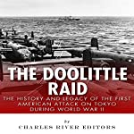 The Doolittle Raid: The History and Legacy of the First American Attack on Tokyo During World War II |  Charles River Editors
