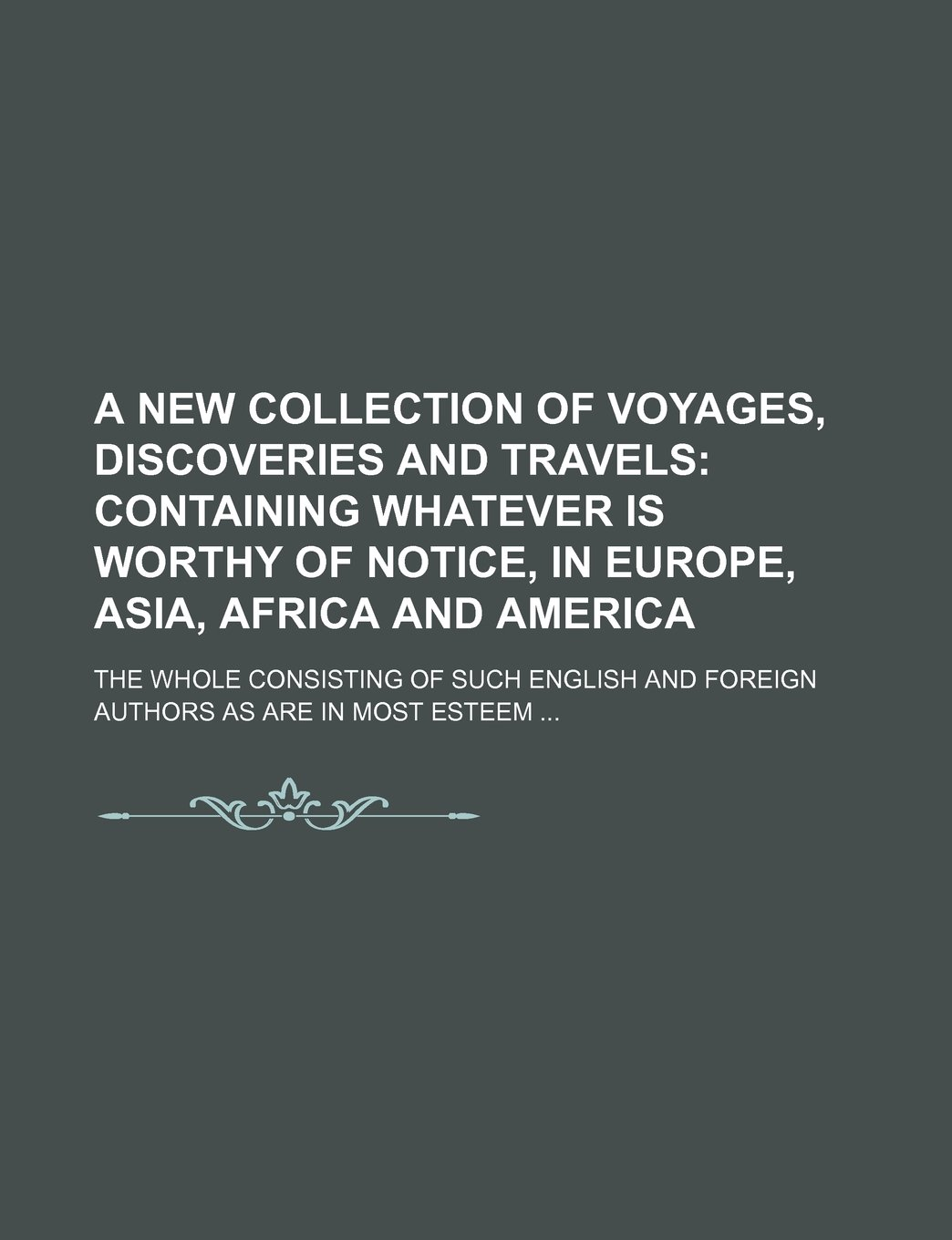 A new collection of voyages, discoveries and travels;  containing whatever is worthy of notice, in Europe, Asia, Africa and America . The whole ... and foreign authors as are in most esteem pdf epub