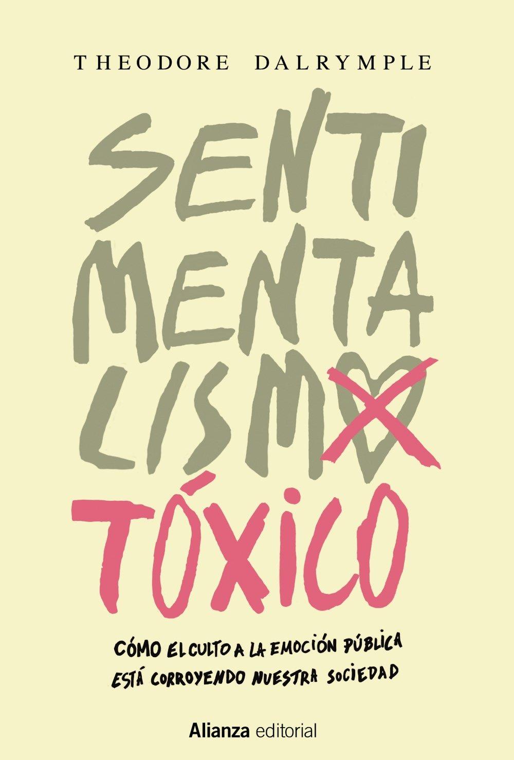 Sentimentalismo tóxico: Cómo el culto a la emoción pública está corroyendo nuestra sociedad Alianza Ensayo: Amazon.es: Dalrymple, Theodore, Fernández Bobrovski, Dimitri: Libros