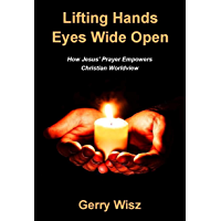 Lifting Hands Eyes Wide Open: How Jesus' Prayer Empowers Christian Worldview (English Edition)