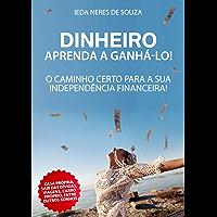 DINHEIRO! APRENDA A GANHÁ-LO!: O Caminho certo para a sua independência financeira!