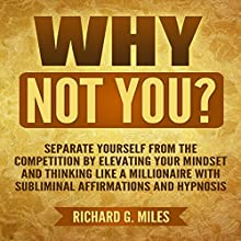 Why Not You?: Separate Yourself from the Competition by Elevating Your Mindset and Thinking Like a Millionaire with Subliminal Affirmations and Hypnosis Audiobook by Richard G. Miles Narrated by Infinity Productions