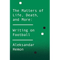 The Matters of Life, Death, and More: Writing on Football (English Edition)
