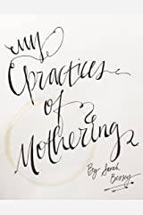 My Practices of Mothering: the things I actually do to enjoy mothering tinies Kindle Edition