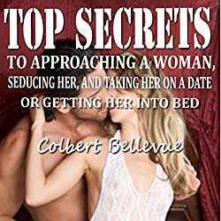 Top Secrets to Approaching a Woman, Seducing Her, and Taking Her on a Date or Getting Her into Bed [Second Edition]