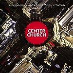 Center Church: Doing Balanced, Gospel-Centered Ministry in Your City | Timothy Keller