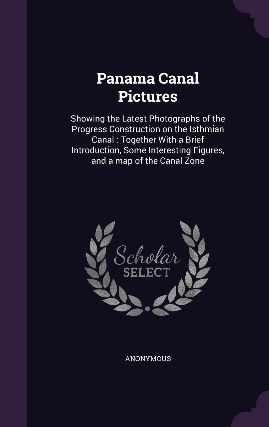 Download Panama Canal Pictures: Showing the Latest Photographs of the Progress Construction on the Isthmian Canal: Together with a Brief Introduction, Some Interesting Figures, and a Map of the Canal Zone ebook