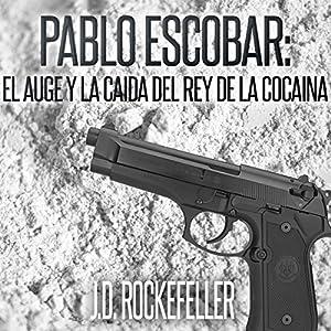 Pablo Escobar: El Auge y la Caida del Rey de la Cocaina [Pablo Escobar: The Rise and Fall of the King of Cocaine] Audiobook