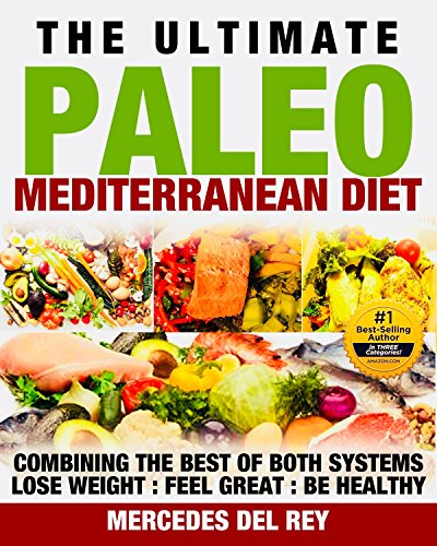 Mediterranean Diet: The Ultimate Paleo Mediterranean Diet: Combining the Best of Two Eating Systems. Diet Cookbook for Health and Weight Loss by Mercedes Del Rey
