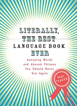 Literally, the Best Language Book Ever: Annoying Words and Abused Phrases You Should Never Use Again by [Yeager, Paul]