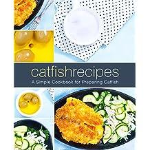 Catfish Recipes: A Simple Cookbook for Preparing Catfish