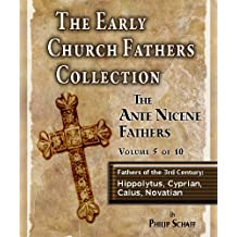 The Early Church Fathers - Ante Nicene Fathers Volume 5: Fathers of the Third Century: Hippolytus, Cyprian, Caius, Novatian (The Early Church Fathers- Ante Nicene)