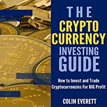 The Cryptocurrency Investing Guide: How to Invest and Trade Cryptocurrencies for Big Profit Audiobook by Colin Everett Narrated by Jason R. Gray