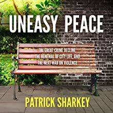 Uneasy Peace: The Great Crime Decline, the Renewal of City Life, and the Next War on Violence Audiobook by Patrick Sharkey Narrated by P. J. Ochlan