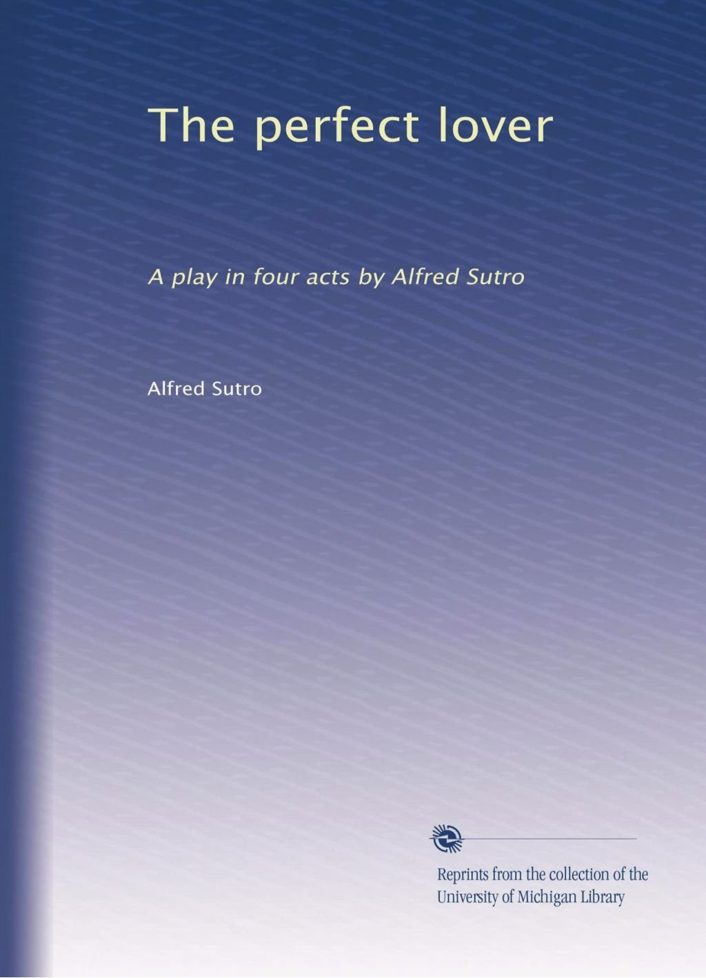 The perfect lover: A play in four acts by Alfred Sutro pdf