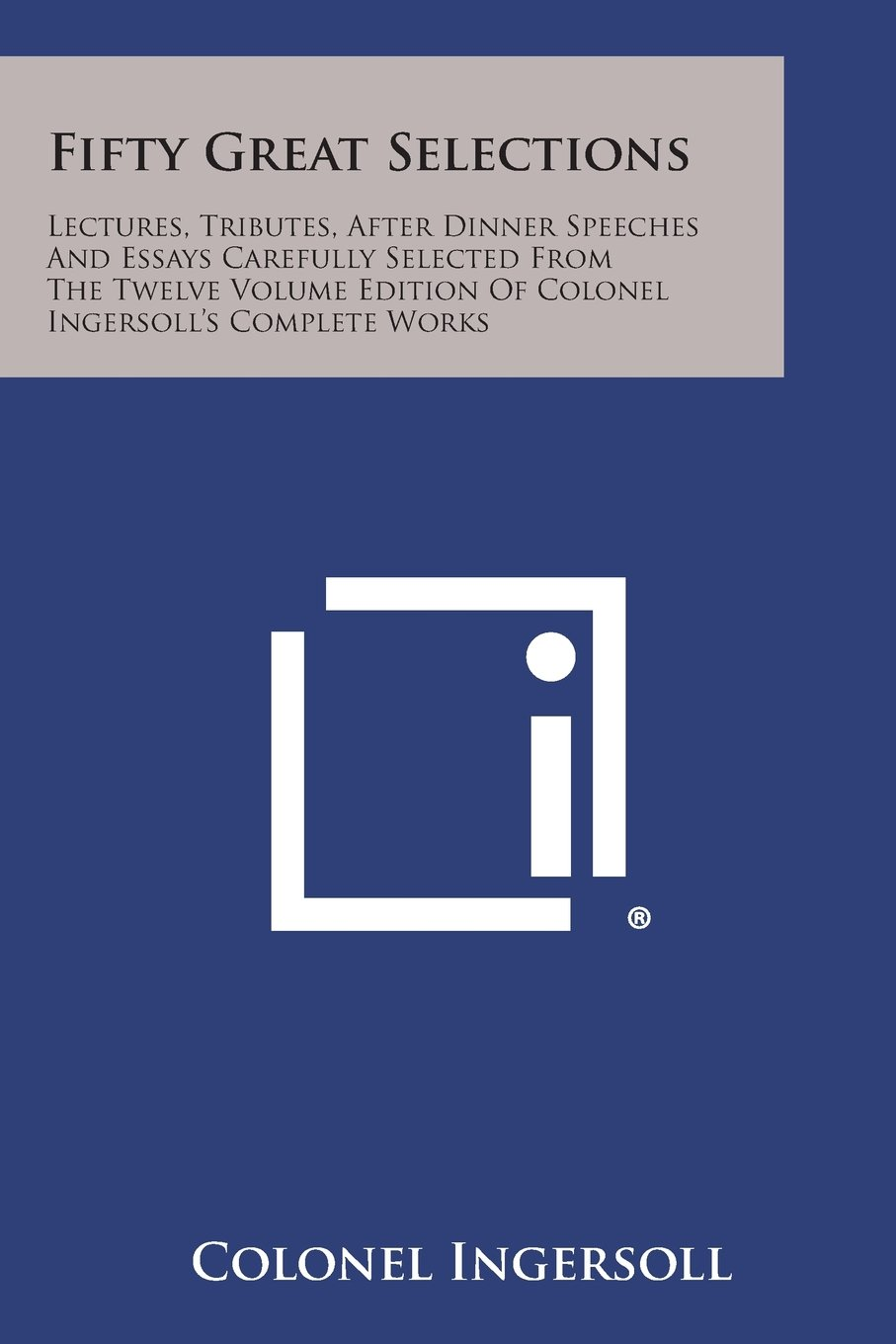 Download Fifty Great Selections: Lectures, Tributes, After Dinner Speeches and Essays Carefully Selected from the Twelve Volume Edition of Colonel Inge ebook